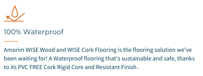 100% Waterproof - Amorim WISE Wood and WISE Cork Flooring is the flooring solution we've been waiting for! A Waterproof Flooring that's sustainable and safe, thanks to its PVC FREE Cork Rigid Core and Resistant Finish.