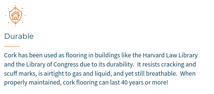 Cork has been used as flooring in buildings like the Harvard Law Library and the Library of Congress due to its durability.  It resists cracking & scuff marks and is airtight to gas and liquid, yet still breathable.  When properly maintained, cork flooring can last 40 years or more!