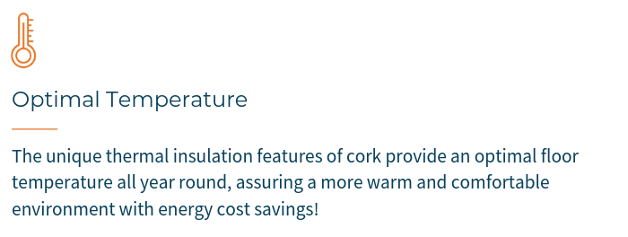 OPTIMAL TEMPERATURE - The unique thermal insulation features of cork provide an optimal floor temperature all year round, assuring a more warm and comfortable environment with energy cost savings.