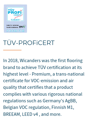 TÜV-PROFiCERT is a transnational certificate for VOC emission and air quality, certifiying that a product complies with various rigorous national regulations such as Germany's AgBB, Belgian VOC regulation, Finnish M1, BREEAM, LEED v4 (outside North America), RAL-UZ 120 and Austrian Eco Label (Guideline UZ 56).In 2018, Wicanders became the first flooring brand  to achieve TÜV certification at its highest level - Premium.