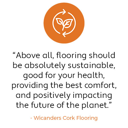 "Quote: ""Above all, flooring should be absolutely sustainable, good for your health, providing the best comfort, and positively impacting the future of the planet."" - Wicanders Cork Flooring"